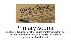 Primary Source an artifact document or other source