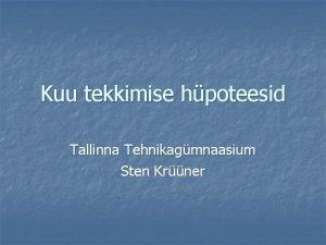 Kuu tekkimise hpoteesid Tallinna Tehnikagmnaasium Sten Krner Kuu