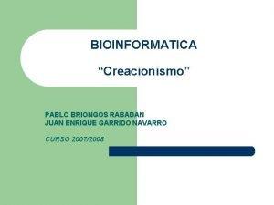 BIOINFORMATICA Creacionismo PABLO BRIONGOS RABADAN JUAN ENRIQUE GARRIDO