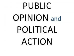 PUBLIC OPINION and POLITICAL ACTION Political Socialization Process