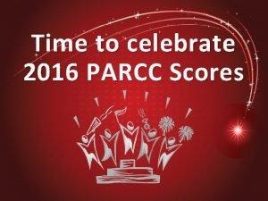 Time to celebrate 2016 PARCC Scores PARCC Performance