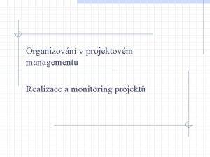 Organizovn v projektovm managementu Realizace a monitoring projekt