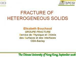 FRACTURE OF HETEROGENEOUS SOLIDS Elisabeth Bouchaud GROUPE FRACTURE