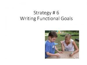 Strategy 6 Writing Functional Goals All Goals should
