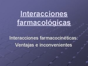 Interacciones farmacolgicas Interacciones farmacocinticas Ventajas e inconvenientes Interacciones