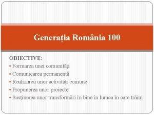 Generaia Romnia 100 OBIECTIVE Formarea unei comuniti Comunicarea