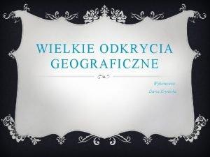 WIELKIE ODKRYCIA GEOGRAFICZNE Wykonawca Daria Krynicka v Mianem