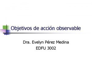 Objetivos de accin observable Dra Evelyn Prez Medina