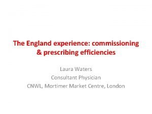 The England experience commissioning prescribing efficiencies Laura Waters