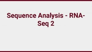 Sequence Analysis RNASeq 2 RNASeq Identify sequence of