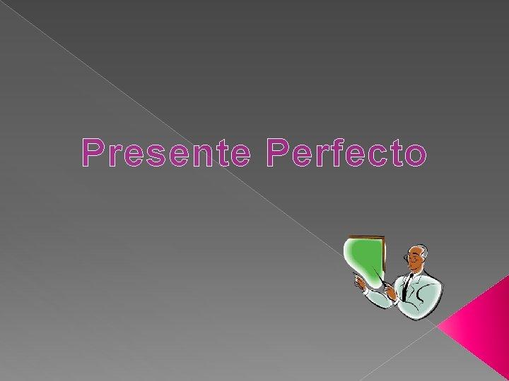 Presente Perfecto El presente perfecto se usa en