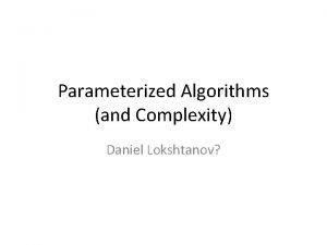 Parameterized Algorithms and Complexity Daniel Lokshtanov If L