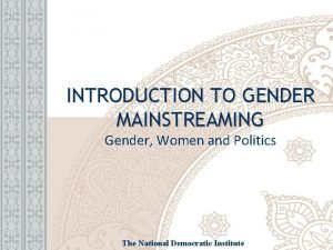 INTRODUCTION TO GENDER MAINSTREAMING Gender Women and Politics