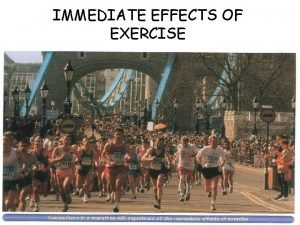 IMMEDIATE EFFECTS OF EXERCISE Immediate effects of exercise