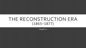 THE RECONSTRUCTION ERA 1865 1877 Chapter 12 THE