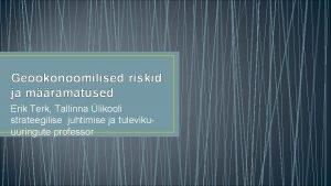 Geokonoomilised riskid ja mramatused Erik Terk Tallinna likooli