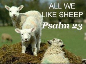ALL WE LIKE SHEEP Psalm 23 Psalm 23