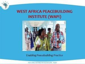 WEST AFRICA PEACEBUILDING INSTITUTE WAPI Enabling Peacebuilding Practice