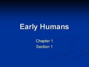 Early Humans Chapter 1 Section 1 Early Humans