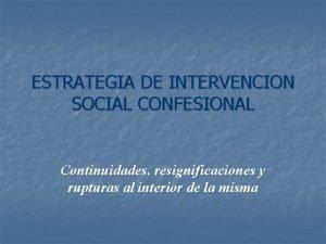 ESTRATEGIA DE INTERVENCION SOCIAL CONFESIONAL Continuidades resignificaciones y