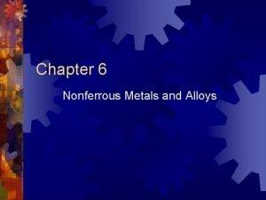 Chapter 6 Nonferrous Metals and Alloys Nonferrous Metals