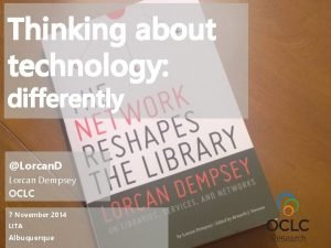 Thinking about technology differently Lorcan D Lorcan Dempsey