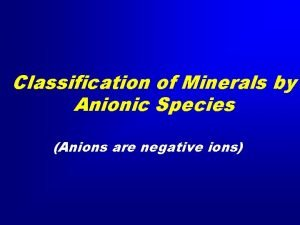 Classification of Minerals by Anionic Species Anions are