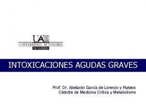 INTOXICACIONES AGUDAS GRAVES Prof Dr Abelardo Garca de