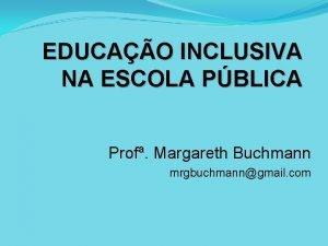 EDUCAO INCLUSIVA NA ESCOLA PBLICA Prof Margareth Buchmann
