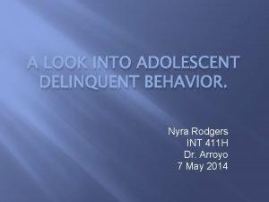 A LOOK INTO ADOLESCENT DELINQUENT BEHAVIOR Nyra Rodgers