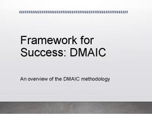 Framework for Success DMAIC An overview of the