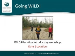 Going WILD WILD Education introductory workshop Date Location