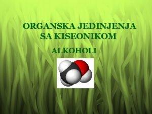 ORGANSKA JEDINJENJA SA KISEONIKOM ALKOHOLI Kad uje alkohol