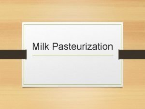 Milk Pasteurization Milk Pasteurization There is a general