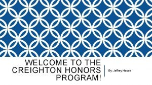 WELCOME TO THE CREIGHTON HONORS PROGRAM By Jeffrey