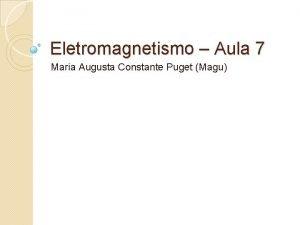 Eletromagnetismo Aula 7 Maria Augusta Constante Puget Magu