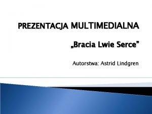 PREZENTACJA MULTIMEDIALNA Bracia Lwie Serce Autorstwa Astrid Lindgren