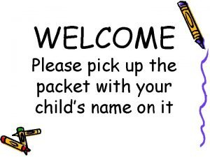 WELCOME Please pick up the packet with your