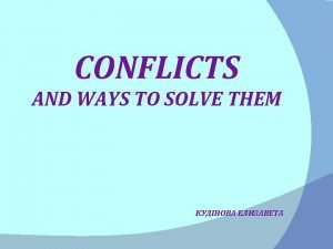 CONFLICTS AND WAYS TO SOLVE THEM Conflicts is