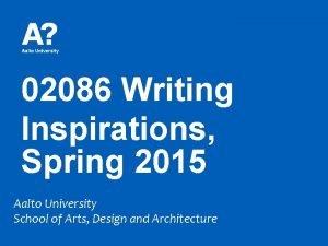 02086 Writing Inspirations Spring 2015 Aalto University School