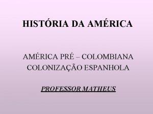 HISTRIA DA AMRICA PR COLOMBIANA COLONIZAO ESPANHOLA PROFESSOR