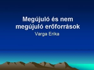 Megjul s nem megjul erforrsok Varga Erika Tartalom
