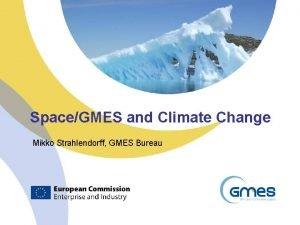 SpaceGMES and Climate Change Mikko Strahlendorff GMES Bureau