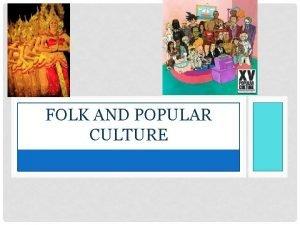 FOLK AND POPULAR CULTURE ORIGIN OF CULTURE Folk