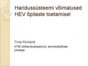 Haridusssteemi vimalused HEV pilaste toetamisel Tiina Kivirand HTM