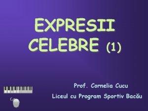 EXPRESII CELEBRE 1 Prof Cornelia Cucu Liceul cu