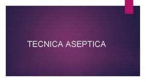 TECNICA ASEPTICA DEFINICION DE TECNICA ASEPTICA La Tcnica