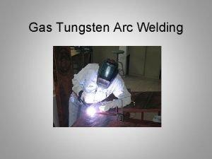 Gas Tungsten Arc Welding Objectives Describe the gas