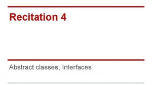Recitation 4 Abstract classes Interfaces Abstract Classes A