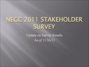 NEGC 2011 STAKEHOLDER SURVEY Update on Survey Results